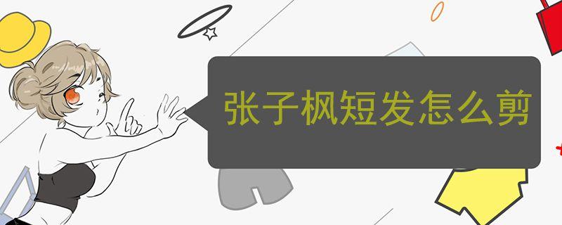 张子枫短发怎么剪-轻博客